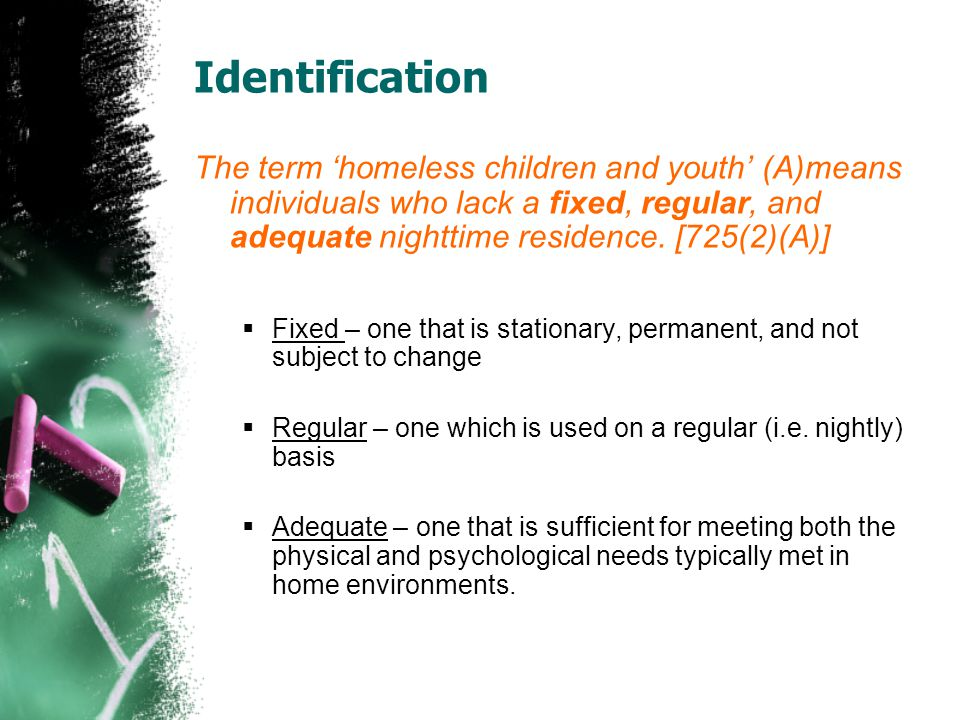 Identification The term 'homeless children and youth' (A)means individuals who lack a fixed, regular, and adequate nighttime residence. [725(2)(A)]